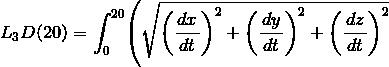 {L}_{3}{D}{\left({20}\right)}={\int_{0}^{20}}{\left(\sqrt{{{\left(\frac{\left.{d}{x}\right.}{\left.{d}{t}\right.}\right)}^{2}+{\left(\frac{\left.{d}{y}\right.}{\left.{d}{t}\right.}\right)}^{2}+{\left(\frac{\left.{d}{z}\right.}{\left.{d}{t}\right.}\right)}^{2}}}\right.}
