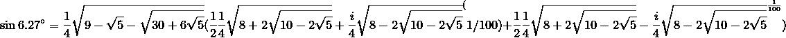 \sin 6.27^\circ =\frac{1}{4}\sqrt{9-\sqrt{5}-\sqrt{30+6\sqrt{5}}} ( \frac{1}{2}{\frac{1}{4}\sqrt{8+2\sqrt{10-2\sqrt{5}}}+\frac{i}{4}\sqrt{8-2\sqrt{10-2\sqrt{5}}}}^(1/100)+\frac{1}{2}{\frac{1}{4}\sqrt{8+2\sqrt{10-2\sqrt{5}}}-\frac{i}{4}\sqrt{8-2\sqrt{10-2\sqrt{5}}}}^\frac{1}{100})