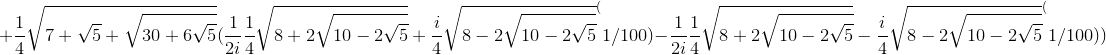 +\frac{1}{4}\sqrt{7+\sqrt{5}+\sqrt{30+6\sqrt{5}}}( \frac{1}{2i}{\frac{1}{4}\sqrt{8+2\sqrt{10-2\sqrt{5}}}+\frac{i}{4}\sqrt{8-2\sqrt{10-2\sqrt{5}}}}^(1/100)-\frac{1}{2i}{\frac{1}{4}\sqrt{8+2\sqrt{10-2\sqrt{5}}}-\frac{i}{4}\sqrt{8-2\sqrt{10-2\sqrt{5}}}}^(1/100))