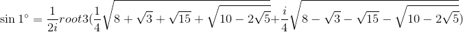 \sin 1^\circ = \frac{1}{2i}root 3(\frac{1}{4}\sqrt{8 + \sqrt{3} + \sqrt{15} + \sqrt{10-2\sqrt{5}}} +\frac{i}{4}\sqrt{8 - \sqrt{3} - \sqrt{15} - \sqrt{10-2\sqrt{5}}})