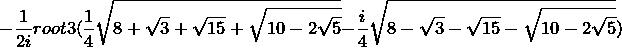 - \frac{1}{2i}root 3(\frac{1}{4}\sqrt{8 + \sqrt{3} + \sqrt{15} + \sqrt{10-2\sqrt{5}}} -\frac{i}{4}\sqrt{8 - \sqrt{3} - \sqrt{15} - \sqrt{10-2\sqrt{5}}})