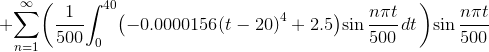 +{\sum_{{n}={1}}^{\infty}}{\left({\frac{1}{500}}{\int_{0}^{40}}{\left(-{0.0000156}{\left({t}-{20}\right)}^{4}+{2.5}\right)}{\sin{\frac{{n}\pi{t}}{500}}}{\left.{d}{t}\right.}\right)}{\sin{\frac{{n}\pi{t}}{500}}}