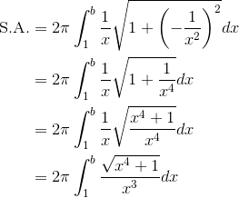 \begin{aligned}\text{S.A.}&=2\pi\int_1^b{\frac{1}{x}}\sqrt{1+\left(-\frac{1}{x^2}\right)^2}dx\\&=2\pi\int_1^b{\frac{1}{x}}\sqrt{1+\frac{1}{x^4}}dx\\&=2\pi\int_1^b{\frac{1}{x}}\sqrt{\frac{x^4+1}{x^4}}dx\\&=2\pi\int_1^b\frac{\sqrt{x^4+1}}{x^3}dx\end{aligned}